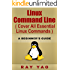 Linux: Linux Command Line, Cover all essential Linux commands. A complete introduction to Linux Operating System, Linux Kernel, For Beginners, Learn Linux in easy steps, Fast!: A Beginner's Guide