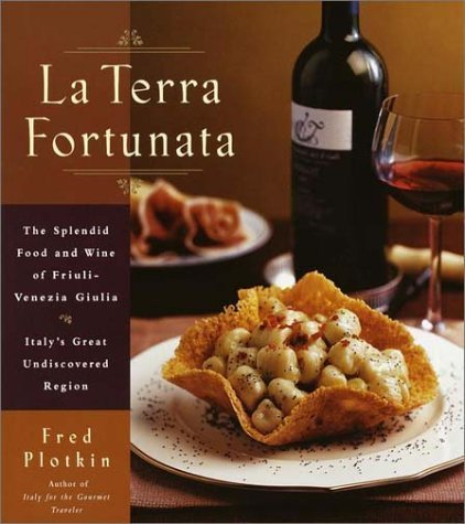 La Terra Fortunata: The Splendid Food and Wine of Friuli Venezia-Giulia, Italy's Great Undiscovered Region