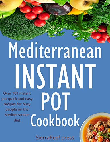 MEDITERRANEAN INSTANT POT COOKBOOK: 101 Instant Pot Quick and Easy Recipes for Busy People on the Mediterranean Diet by SierraReef Press