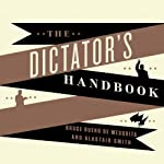 The Dictator's Handbook: Why Bad Behavior Is Almost Always Good Politics | Bruce Bueno de Mesquita,Alastair Smith