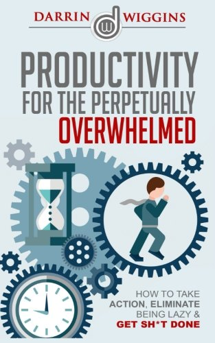 Productivity: For The Perpetually Overwhelmed How To Take Action, Eliminate Being Lazy & Get Sh*t Done