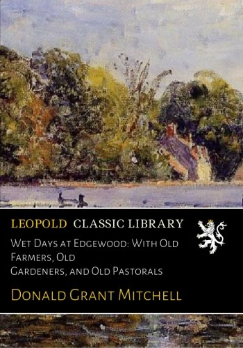 Read Online Wet Days at Edgewood: With Old Farmers, Old Gardeners, and Old Pastorals ebook