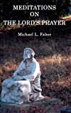 Meditations on the Lords Prayer, Michael L. Faber, 1940781000