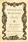 Image of Princesses Behaving Badly: Real Stories from History Without the Fairy-Tale Endings
