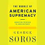 The Bubble of American Supremacy: Correcting the Misuse of American Power | George Soros