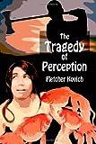 The Tragedy of Perception, Fletcher Kovich, 1499569335