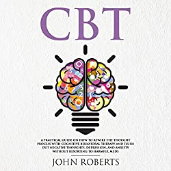 CBT: A Practical Guide on How to Rewire the Thought Process with Cognitive Behavioral Therapy and Flush out Negative Thoughts, Depression, and Anxiety Without Resorting to Harmful Meds