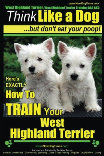 West Highland Terrier, West Highland Terrier Training AAA AKC: Think Like a Dog, But Don't Eat Your Poop!: Here's EXACTLY How To Train Your West Highlan Terrier