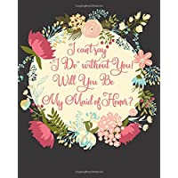 I Can't Say I Do Without You! Will You Be My Maid of Honor?: Proposal Question Gift Notebook, Propose or Ask the Question with a Stylish Floral Quote Notebook to help in Planning for the Wedding, 8 x 10, 160 Lined Pages, Bridesmaid Gifts, Wedding Party Gifts