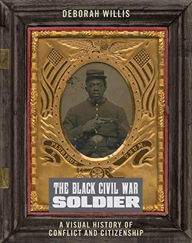 Book Cover: The Black Civil War Soldier: A Visual History of Conflict and Citizenship