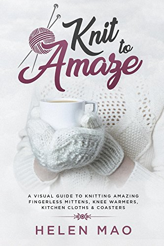 Knit to Amaze: A Visual Guide to Knitting Amazing Fingerless Mittens, Knee Warmers, Kitchen Cloths & ()