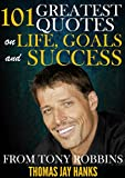 101 Greatest Quotes on Life, Goals and Success from Tony Robbins: Powerful Quotes and Life Lessons from Famous People (Powerful Quotes from Famous People)