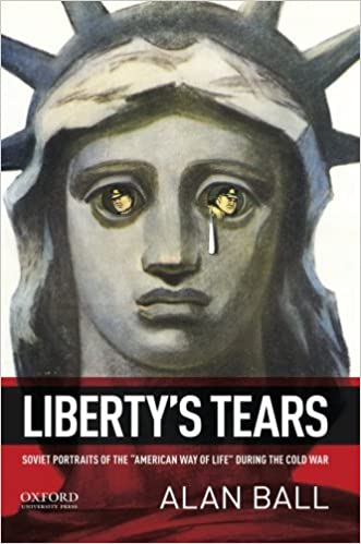 "Liberty's Tears: Soviet Portraits of the ""American Way of Life"" During the Cold War, Ball, Alan"