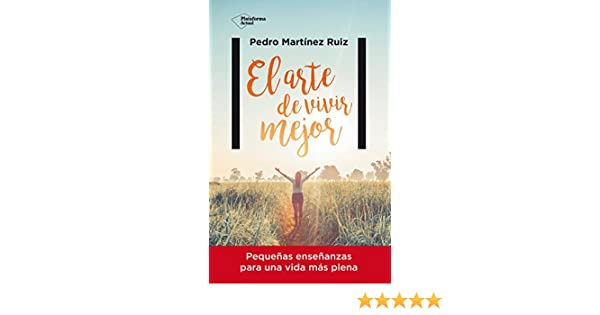 El arte de vivir mejor: Pequeñas enseñanzas para una vida más plena eBook: Pedro Martínez Ruiz: Amazon.es: Tienda Kindle
