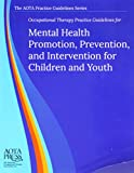 Occupational Therapy Practice Guidelines for Mental Health Promotion, Prevention, and Intervention for Children and Youth, Susan Bazyk and Marian Arbesman, 1569003416