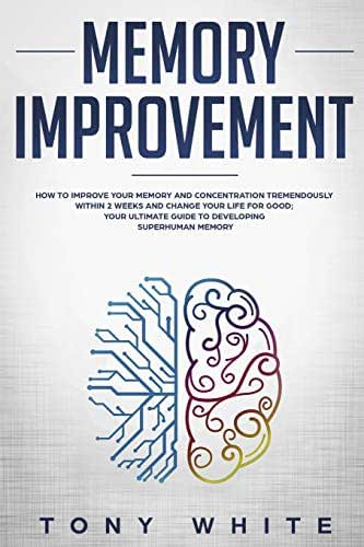 Memory Improvement: How to Improve your Memory and Concentration Tremendously Within 2 Weeks and Change Your Life for Good; Your Ultimate Guide to Developing Superhuman Memory (Life Changing Guide)