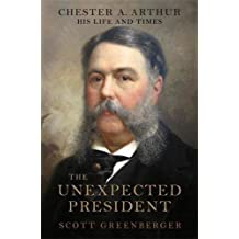 The Unexpected President: Chester A. Arthur--His Life and Times