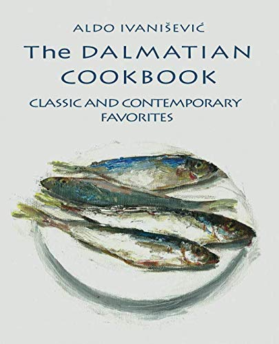 The DALMATIAN COOKBOOK: CLASSIC AND CONTEMPORARY  FAVORITES (Croatian kitchen) by Aldo Ivanišević