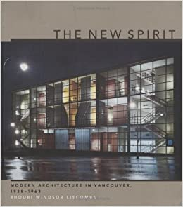 The New Spirit: Modern Architecture in Vancouver, 1938-1963 Centre Canadien d'Architecture/Canadian Centre for Architecture