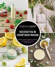 100 recettes de cosmétiques maison par  Aroma-Zone