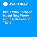 Iraqis Who Escaped Mosul Now Worry about Relatives Still There | Gilgamesh Nabeel,Valerie Plesch