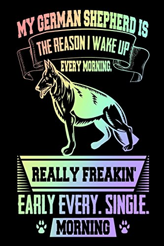 My German Shepherd Is the Reason I Wake Up Every Morning Really Freakin' Early Every. Single. Morning: Funny Gift Notebook for German Shepherd Owners