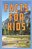 Facts for Kids: 1,000 Amazing, Strange, and Funny Facts and Trivia about Animals, Nature, Space, Science, Insects, Dinosaurs, and more!