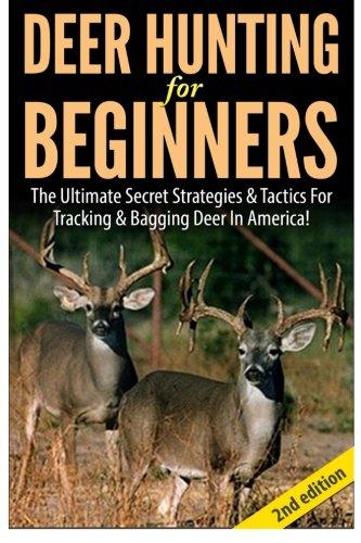 Deer Hunting For Beginners: The Ultimate Secret Strategies & Tactics For Tracking & Bagging Deer In America!