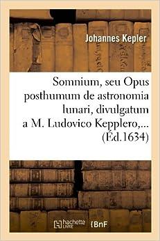 Somnium, Seu Opus Posthumum de Astronomia Lunari, Divulgatum A M. Ludovico Kepplero, ... (Sciences)