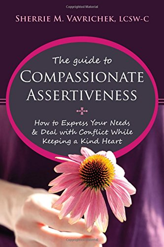 The Guide to Compassionate Assertiveness: How to Express Your Needs and Deal with Conflict While Keeping a Kind Heart by New Harbinger Publications