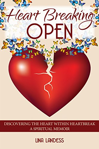 Heart Breaking Open: Discovering the Heart Within Heartbreak by [Landess, Lina]