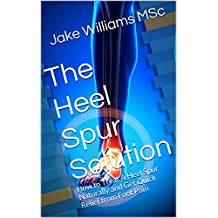 The Heel Spur Solution: How to Treat A Heel Spur Naturally and Get Quick Relief from Foot Pain