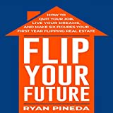 #7: Flip Your Future: How to Quit Your Job, Live Your Dreams, and Make Six Figures Your First Year Flipping Real Estate