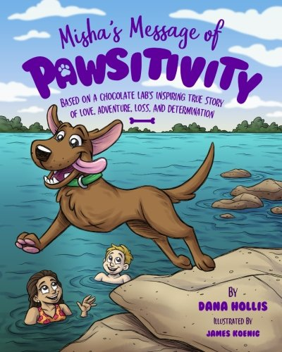 Misha's Message of Pawsitivity: Based on a Chocolate Lab's Inspiring True Story of Love, Adventure, Loss, and Determination by dana hollis