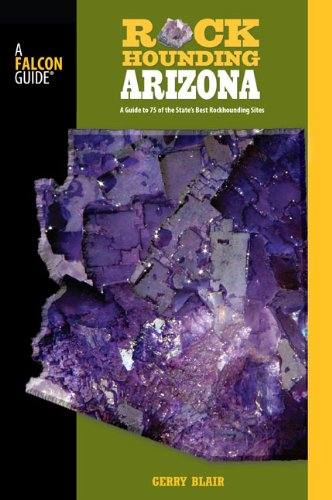 Read Online Rockhounding Arizona, 2nd: A Guide to 75 of the State's Best Rockhounding Sites (Rockhounding Series) ebook