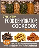 The New Food Dehydrator Cookbook: 187 Healthy Recipes For Dehydrating Foods And Cooking