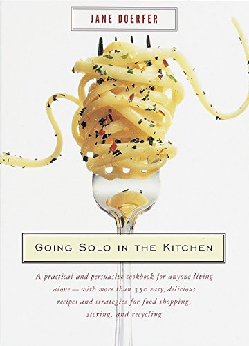 Going Solo in the Kitchen: A Practical and Persuasive Cookbook for Anyone Living Alone-with More Than 350 Easy, Delicious Recipes and Strategies for Food Shopping, Storing, and Recycling