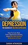 Depression: The Science of Treating Depression: How to Cure Heal Treat Depression Anxiety Stress Naturally Without Medication or Drug? (Depression, Depression ... Self Help, depression and anxiety)