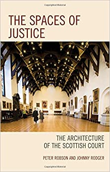 The Spaces of Justice: The Architecture of the Scottish Court (Law, Culture, and the Humanities Series)
