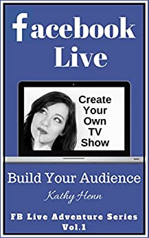 Facebook Live: Create Your Own TV Show       Build Your Audience (FB Live Adventure Series 1) by [Henn, Kathy]