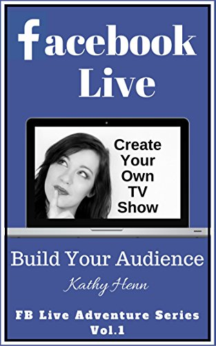 Facebook Live: Create Your Own TV Show       Build Your Audience (FB Live Adventure Series 1)