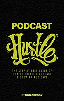 Podcast Hustle: The Step By Step Guide Of How To Create A Podcast & Grow An Audience