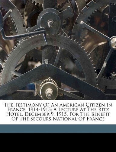 Read Online The testimony of an American citizen in France, 1914-1915; a lecture at the Ritz hotel, December 9, 1915, for the benefit of the Secours national of France PDF