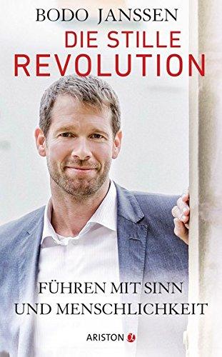 Die stille Revolution: Führen mit Sinn und Menschlichkeit Gebundenes Buch – 21. März 2016 Bodo Janssen Ariston 3424201383 Absatz / Marketing