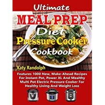 Ultimate Meal Prep Diet Pressure Cooker Cookbook: Features 1000 New, Make-Ahead Recipes For Instant Pot, Power XL And Mealthy Multi Pot Electric Pressure Cooker For Healthy Living And Weight Loss