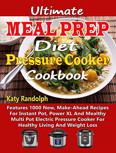 Ultimate Meal Prep Diet Pressure Cooker Cookbook: Features 1000 New, Make-Ahead Recipes For Instant Pot, Power XL And Mealthy Multi Pot Electric Pressure Cooker For Healthy Living And Weight Loss by Katy Randolph