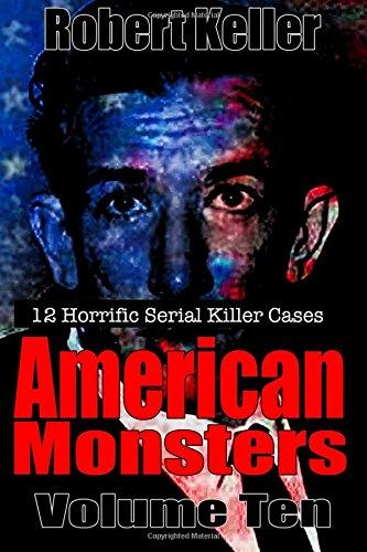 True Crime: American Monsters Vol. 10: 12 Horrific American Serial Killers (Serial Killers US) (Volume 10)