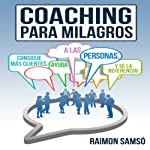 Coaching para Milagros [Coaching Miracles]: Consigue mas clientes, ayuda a las personas y se la referencia [Get More Customers, Help People and Reference] | Raimon Samso