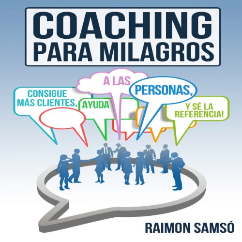 Coaching para Milagros [Coaching Miracles]: Consigue mas clientes, ayuda a las personas y se la referencia [Get More Customers, Help People and Reference]
