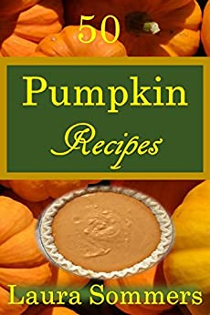 50 Pumpkin Recipes: What the Heck Am I Going to Cook With All These Pumpkins!?! (Cooking With Leftovers Book 1) by [Sommers, Laura]